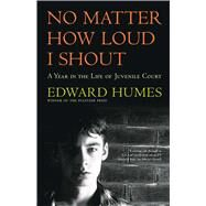 No Matter How Loud I Shout A Year in the Life of Juvenile Court by Humes, Edward, 9780684811956