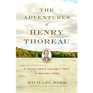 The Adventures of Henry Thoreau A Young Man's Unlikely Path to Walden Pond by Sims, Michael, 9781620401958