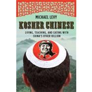 Kosher Chinese Living, Teaching, and Eating with China's Other Billion by Levy, Michael, 9780805091960