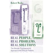 Real People, Real Problems, Real Solutions: The Kleinian Psychoanalytic Approach with Difficult Patients by Waska,Robert, 9781138011960