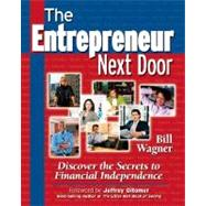The Entrepreneur Next Door : Discover the Secrets to Financial Independence by Wagner, Bill, 9781932531961