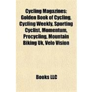 Cycling Magazines : Golden Book of Cycling, Cycling Weekly, Sporting Cyclist, Momentum, Procycling, Mountain Biking Uk, Velo Vision by , 9781157031963
