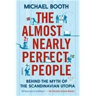 The Almost Nearly Perfect People Behind the Myth of the Scandinavian Utopia by Booth, Michael, 9781250061966