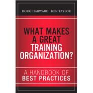 What Makes a Great Training Organization? A Handbook of Best Practices by Harward, Doug; Taylor, Ken; Hall, Russ, 9780133491968