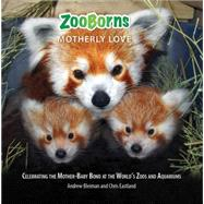 ZooBorns Motherly Love Celebrating the Mother-Baby Bond at the World's Zoos and Aquariums by Bleiman, Andrew; Eastland, Chris, 9781476791968
