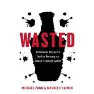 Wasted An Alcoholic Therapist's Fight for Recovery in a Flawed Treatment System by Pond, Michael; Palmer, Maureen, 9781771641968