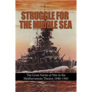Struggle for the Middle Sea: The Great Navies at War in the Mediterranean Theater, 1940-1945 by O'Hara, Vincent P., 9781591141969