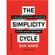 The Simplicity Cycle: A Field Guide to Making Things Better Without Making Them Worse by Ward, Dan, 9780062301970