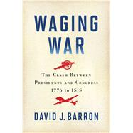Waging War The Clash Between Presidents and Congress, 1776 to ISIS by Barron, David J., 9781451681970