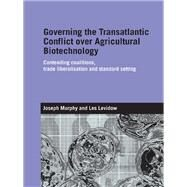 Governing the Transatlantic Conflict over Agricultural Biotechnology: Contending Coalitions, Trade Liberalisation and Standard Setting by Levidow; Les, 9781138991972