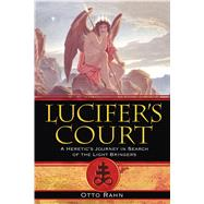 Lucifer's Court : A Heretic's Journey in Search of the Light Bringers by Rahn, Otto, 9781594771972