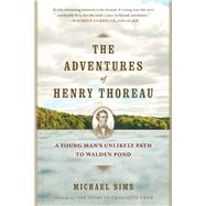 The Adventures of Henry Thoreau A Young Man's Unlikely Path to Walden Pond by Sims, Michael, 9781620401972