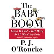 The Baby Boom How It Got That Way (And It Wasn?t My Fault) (And I?ll Never Do It Again) by O'Rourke, P.  J., 9780802121974