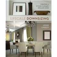 Upscale Downsizing Creating a Stylish, Elegant, Smaller Home by Linsley, Leslie, 9781454921974