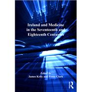 Ireland and Medicine in the Seventeenth and Eighteenth Centuries by Kelly,James;Clark,Fiona, 9781138261976