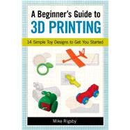 A Beginner's Guide to 3d Printing: 14 Simple Toy Designs to Get You Started by Rigsby, Mike, 9781569761977