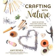 Crafting with Nature Grow or Gather Your Own Supplies for Simple Handmade Crafts, Gifts & Recipes by Renea, Amy, 9781624141980