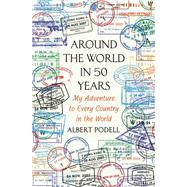 Around the World in 50 Years My Adventure to Every Country on Earth by Podell, Albert, 9781250051981