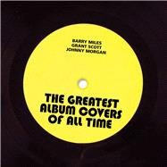 The Greatest Album Covers of All Time by Miles, Barry; Scott, Grant; Morgan, Johnny, 9781910231982