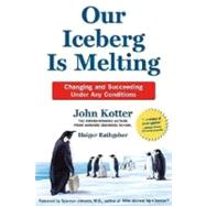 Our Iceberg Is Melting : Changing and Succeeding under Any Conditions by Kotter, John; Rathgeber, Holger; Mueller, Peter, 9780312361983