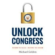 Unlock Congress: Reform the Rules - Restore the System by Golden, Michael, 9780984991983