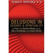 Delusions in Science & Spirituality by Martinez, Susan B., Ph.D., 9781591431985