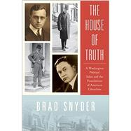The House of Truth A Washington Political Salon and the Foundations of American Liberalism by Snyder, Brad, 9780190261986