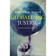 Globalizing Justice The Ethics of Poverty and Power by Miller, Richard W., 9780199581986