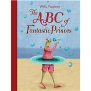 The ABC of Fantastic Princes by Puchner, Willy, 9780735841987