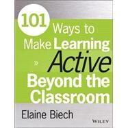 101 Ways to Make Learning Active Beyond the Classroom by Biech, Elaine, 9781118971987