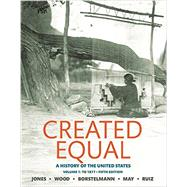 Created Equal A History of the United States, Volume 1 by Jones, Jacqueline A.; Wood, Peter H.; Borstelmann, Thomas; May, Elaine Tyler; Ruiz, Vicki L., 9780134101989