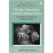 Old Age, Masculinity, and Early Modern Drama: Comic Elders on the Italian and Shakespearean Stage by Ellis,Anthony, 9781138261990