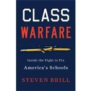Class Warfare : Inside the Fight to Fix America's Schools by Brill, Steven, 9781451611991
