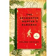The Sasquatch Hunter's Almanac A Novel by Shields, Sharma, 9781627791991