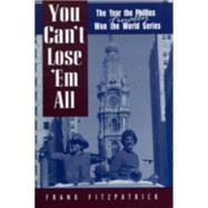 You Can't Lose 'Em All: The Year the Phillies Finally Won the World Series by Fitzpatrick, Frank, 9780878331994