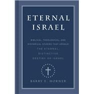 Eternal Israel Biblical, Theological, and Historical Studies that Uphold the Eternal, Distinctive Destiny of Israel by Horner, Barry E., 9781535901994