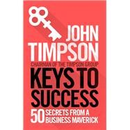 Keys to Success 50 Secrets from a Business Maverick by Timpson, John, 9781785781995