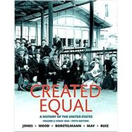 Created Equal A History of the United States, Volume 2 by Jones, Jacqueline A.; Wood, Peter H.; Borstelmann, Thomas; May, Elaine Tyler; Ruiz, Vicki L., 9780134101996