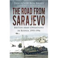 The Road from Sarajevo: British Army Operations in Bosnia, 1995-1996 by Barry, Brigadier Ben; Bell, Martin, 9780750961998