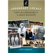 Legendary Locals of New Hampshire's Lakes Region by Carbone, Ray, 9781467101998