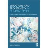 Structure and Spontaneity in Clinical Prose: A Writer's Guide for Psychoanalysts and Psychotherapists by Naiburg; Suzi, 9780415882002