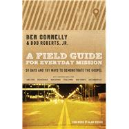 A Field Guide for Everyday Mission 30 Days and 101 Ways to Demonstrate the Gospel by Connelly, Ben; Roberts, Bob; Hirsch, Alan, 9780802412003