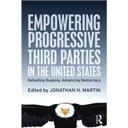 Empowering Progressive Third Parties in the United States: Defeating Duopoly, Advancing Democracy by Martin; Jonathan H., 9781138022003