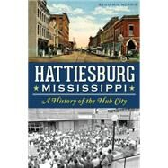 Hattiesburg, Mississippi: A History of the Hub City by Morris, Benjamin, 9781626192003