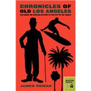 Chronicles of Old Los Angeles: Exploring the Devilish History of the City of the Angels by Roman, James, 9781940842004