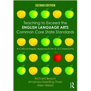 Teaching to Exceed the English Language Arts Common Core State Standards: A Critical Inquiry Approach for 6-12 Classrooms by Beach; Richard, 9781138852006