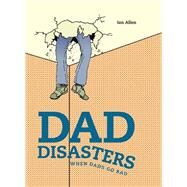 Dad Disasters: When Dads Go Bad by Allen, Ian, 9781911042006