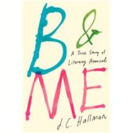 B & Me A True Story of Literary Arousal by Hallman, J.C., 9781451682007