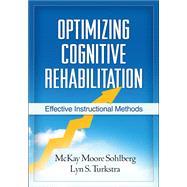 Optimizing Cognitive Rehabilitation Effective Instructional Methods by Sohlberg, McKay Moore; Turkstra, Lyn S.; Wilson, Barbara A., 9781609182007