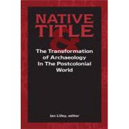Native Title and the Transformation of Archaeology in the Postcolonial World by Lilley,Ian;Lilley,Ian, 9781598742008